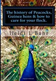 The History of Peacocks, Guinea Hens and How to Care for Your Flock, Heidi L. Bahr, 1494213397