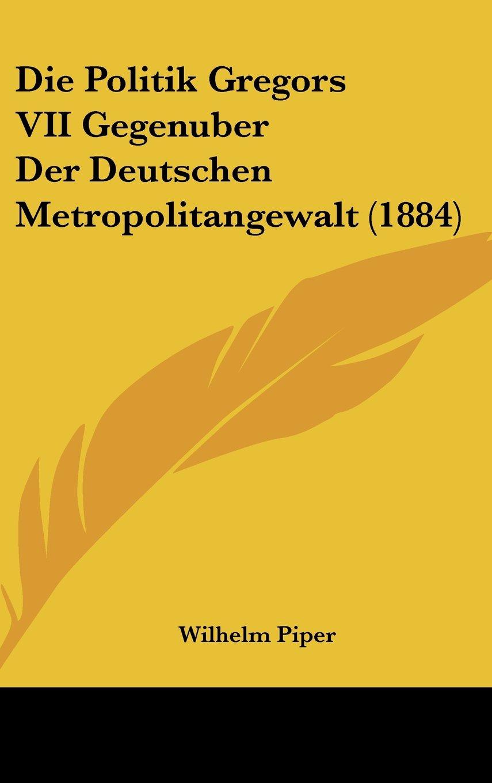 Die Politik Gregors VII Gegenuber Der Deutschen Metropolitangewalt (1884) (German Edition) ebook