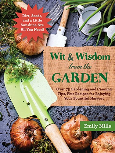 The Wit and Wisdom from the Garden: Over 75 Gardening and Canning Tips, Plus Recipes for Enjoying Your Bountiful Harvest by Emily Mills