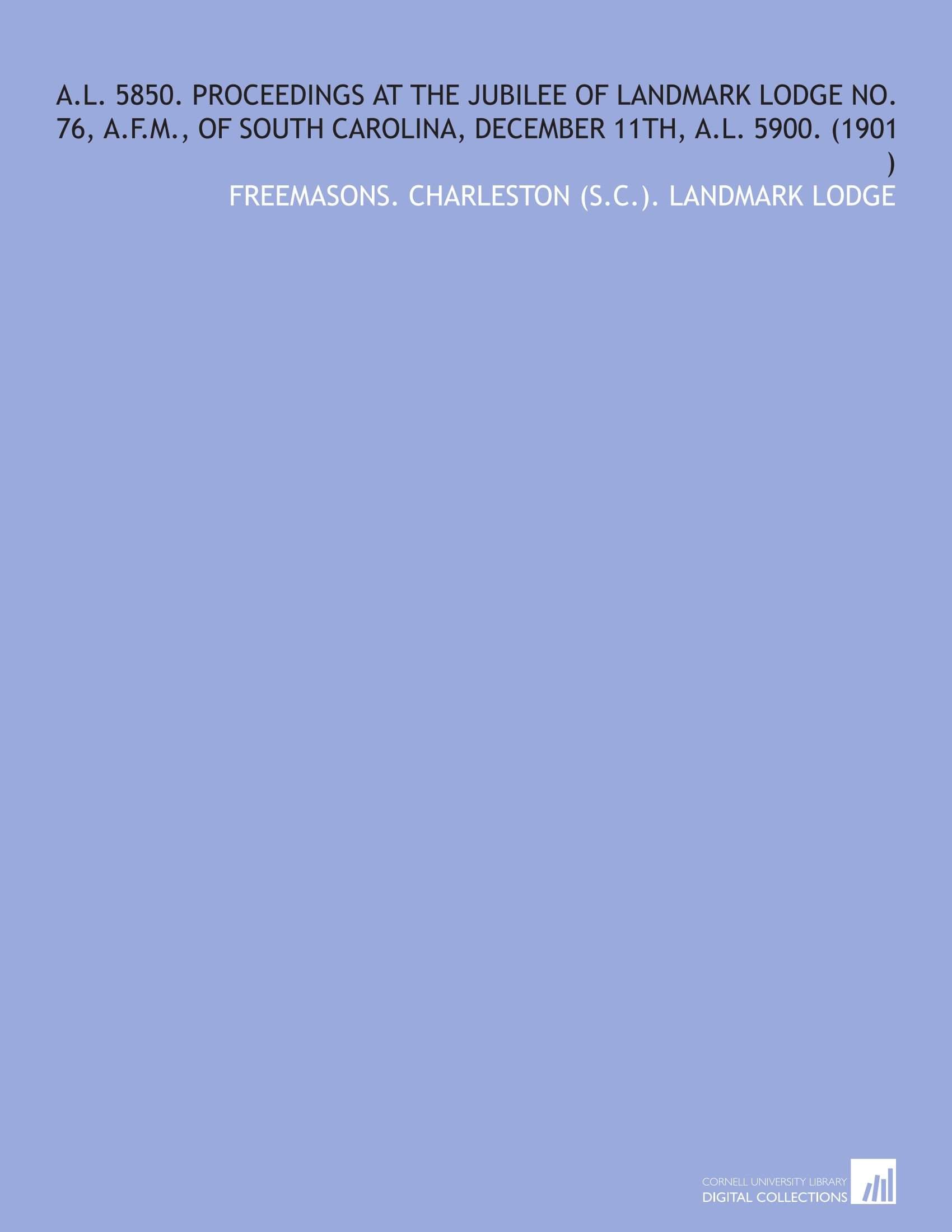 A.L. 5850. Proceedings at the Jubilee of Landmark Lodge No. 76, a.F.M., of South Carolina, December 11th, a.L. 5900. (1901 ) ebook