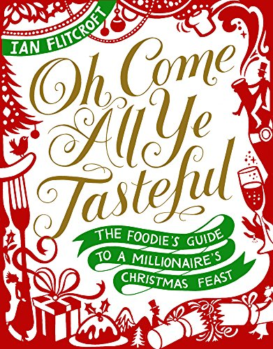 Oh Come All Ye Tasteful: The Foodie's Guide to a Millionaire's Christmas Feast by Ian Flitcroft