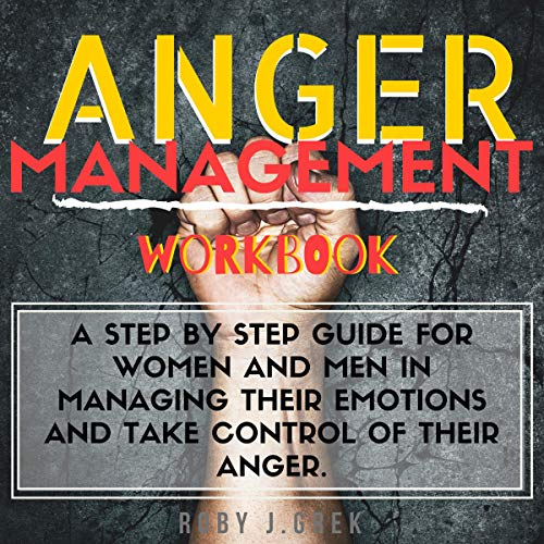 Anger Management Workbook: A Step by Step Guide for Women and Men in Managing Their Emotions and Take Control of Their Anger