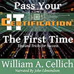 Pass Your IT Certification the First Time: Tips and Tricks for Success | William A. Cellich