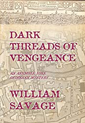 Dark Threads of Vengeance: An Ashmole Foxe Georgian Mystery (The Ashmole Foxe Georgian Mysteries Book 2)