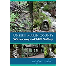Unseen Marin: The Waterways of Mill Valley: Pickleweed Inlet and Coyote, Mill and Corte Madera del Presidio Creeks (Unseen Marin County Book 2)