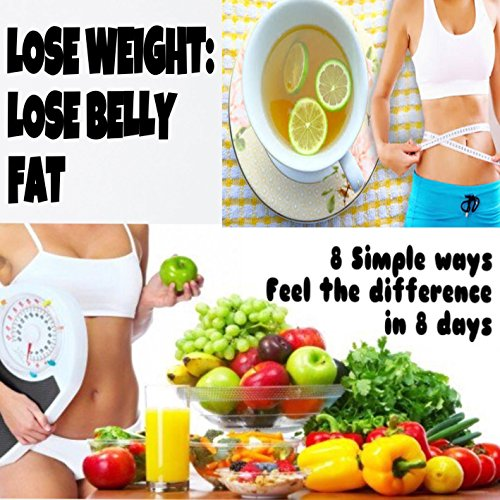 LOSE WEIGHT: LOSE BELLY FAT  : 8 SIMPLE WAYS FEEL THE DIFFERENCE IN 8 DAYS
