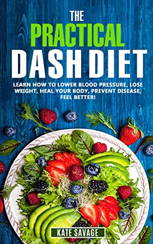 The Practical DASH Diet: Learn How to Lower Blood Pressure, Lose Weight, Heal Your Body, Prevent Disease, Feel Better! The Only DASH book You'll Ever Need. With a 14 Day Meal Plan & Healthy Recipes by Kate Savage