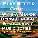 Play Better Golf - with a Mix of Delta Binaural Isochronic Tones: Three-in-One Legendary, Complete Hypnotherapy Session Speech by Randy Charach, Sunny Oye Narrated by Randy Charach