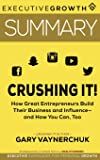 Summary - Crushing It!: How Great Entrepreneurs Build Their Business and Influence—and How You Can, Too