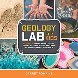 Geology Lab for Kids: 52 Projects to Explore Rocks, Gems, Geodes, Crystals, Fossils, and Other Wonders of the Earth's Surface (Lab Series) by [Romaine, Garret]