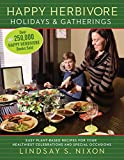 Happy Herbivore Holidays & Gatherings: Easy Plant-Based Recipes for Your Healthiest Celebrations and Special Occasions (Happy Hervibore)