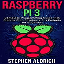RASPBERRY PI 3: COMPLETE PROGRAMMING GUIDE WITH STEP