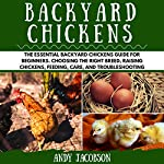 Backyard Chickens: The Essential Backyard Chickens Guide for Beginners: Choosing the Right Breed, Raising Chickens, Feeding, Care, and Troubleshooting | Andy Jacobson