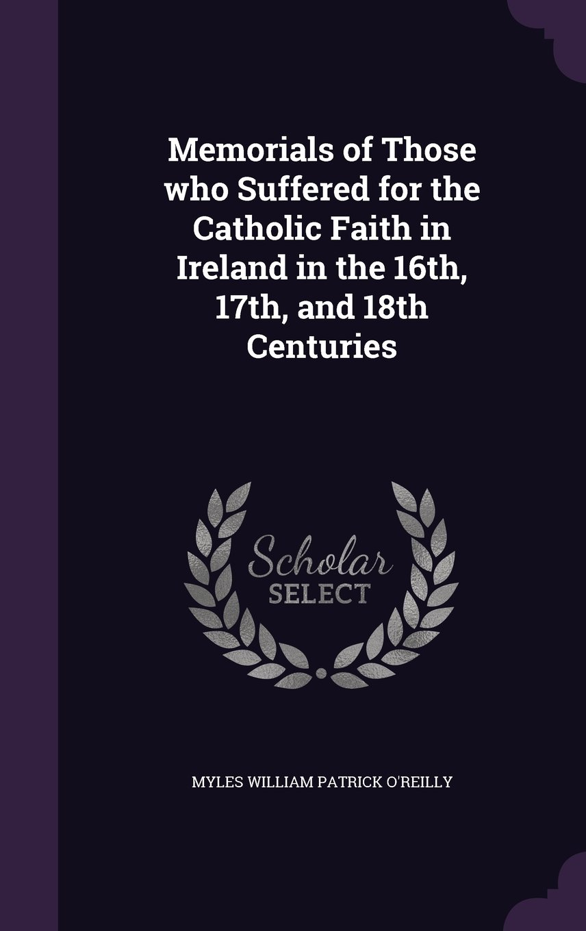Read Online Memorials of Those Who Suffered for the Catholic Faith in Ireland in the 16th, 17th, and 18th Centuries PDF