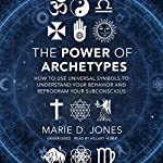 The Power of Archetypes: How to Use Universal Symbols to Understand Your Behavior and Reprogram Your Subconscious | Marie D. Jones