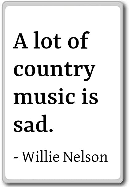 Amazon Com A Lot Of Country Music Is Sad Willie Nelson Quotes