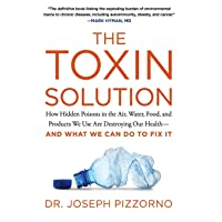 The Toxin Solution: How Hidden Poisons in the Air, Water, Food, and Products We...