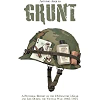 GRUNT: A PICTORIAL REPORT ON THE US INFANTRY'S GEAR AND LIFE DURING THE VIETNAN WAR 1965-1975