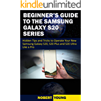 Beginner's Guide to the Samsung Galaxy S20 Series: Hidden Tips and Tricks to Operate Your New Samsung Galaxy S20, S20 Plus, and S20 Ultra Like a Pro