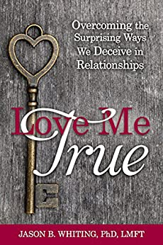 Love Me True: Overcoming the Surprising Ways We Deceive in Relationships by [Whiting, Jason B.]