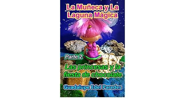 Amazon.com: La Muñeca y La Laguna Mágica: Parte 2. Las princesas y la fiesta de chocolate (Spanish Edition) eBook: Guadalupe Edel Paredes: Kindle Store