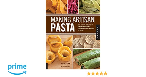 Making Artisan Pasta: How to Make a World of Handmade Noodles, Stuffed Pasta, Dumplings, and More: Amazon.es: Aliza Green, Cesare Casella, Steve Legato: ...