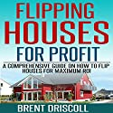 Flipping Houses for Profit: A Comprehensive Guide on How to Flip Houses for Maximum ROI Audiobook by Brent Driscoll Narrated by Michael Gilboe