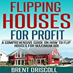 Flipping Houses for Profit: A Comprehensive Guide on How to Flip Houses for Maximum ROI | Brent Driscoll