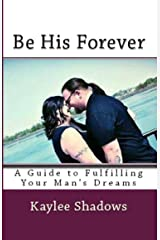 Be His Forever: A Guide to Fulfilling Your Man's Dreams Kindle Edition