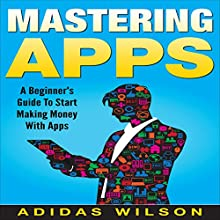 Mastering Apps: A Beginner's Guide to Start Making Money with Apps Audiobook by Adidas Wilson Narrated by Erich Bailey