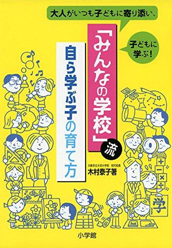 「みんなの学校」流・自ら学ぶ子の育て方: 大人がいつも子どもに寄り添い、子どもに学ぶ! (教育単行本)