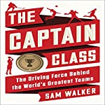 The Captain Class: The Hidden Force That Creates the World's Greatest Teams | Sam Walker
