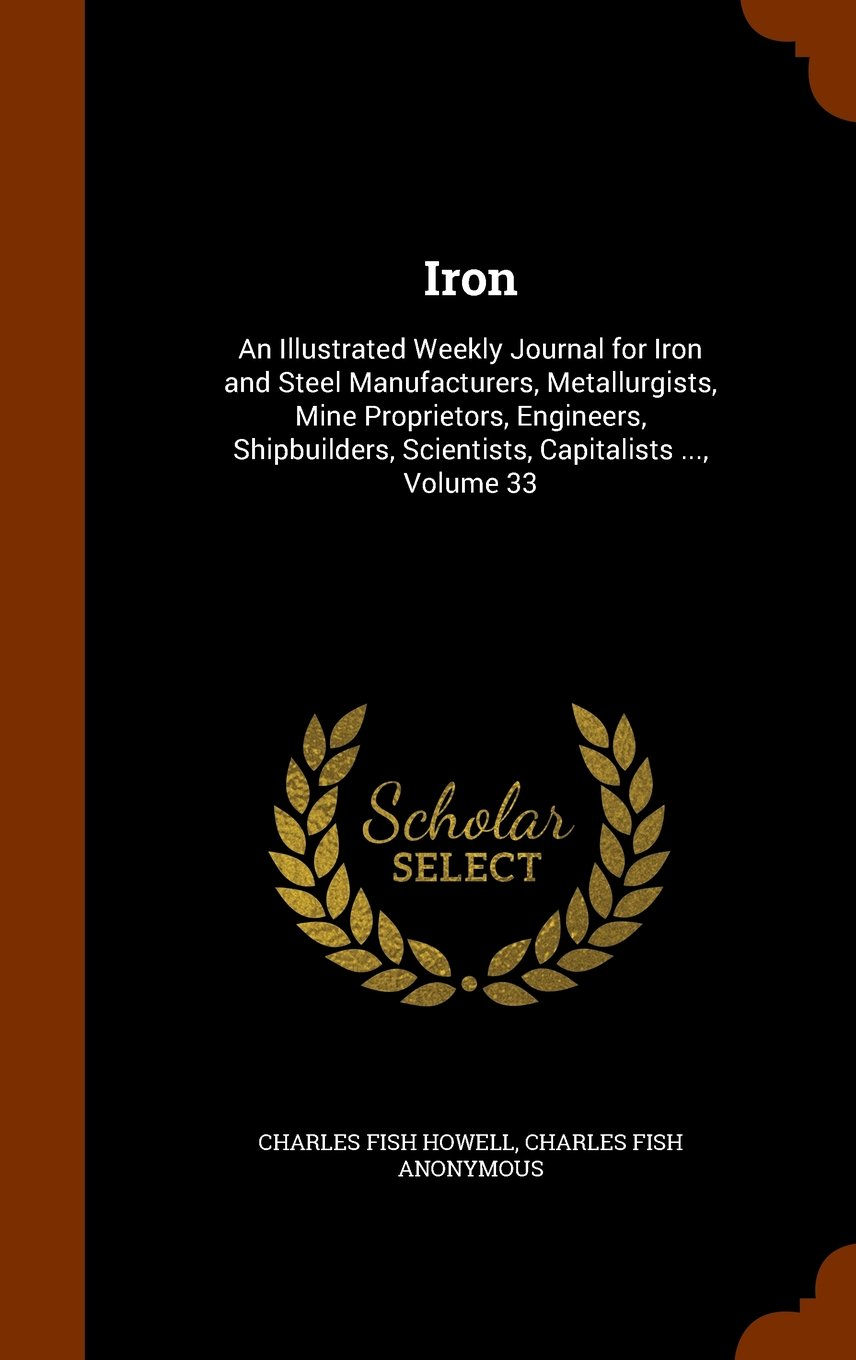 Read Online Iron: An Illustrated Weekly Journal for Iron and Steel Manufacturers, Metallurgists, Mine Proprietors, Engineers, Shipbuilders, Scientists, Capitalists ..., Volume 33 ebook