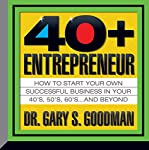 The Forty-Plus Entrepreneur: How to Start a Successful Business in Your 40's, 50's and Beyond | Gary Goodman
