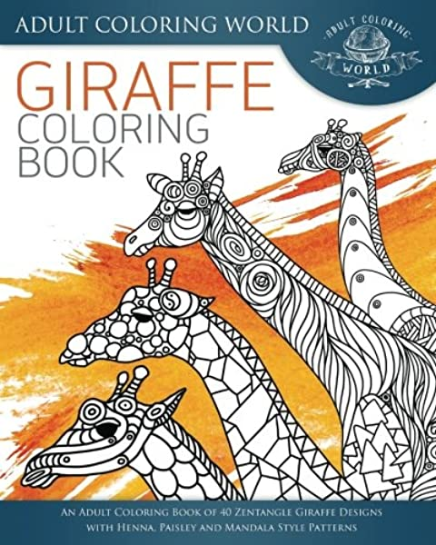 Amazon.com: Giraffe Coloring Book: An Adult Coloring Book Of 40 Zentangle  Giraffe Designs With Henna, Paisley And Mandala Style Patterns (Animal Coloring  Books For Adults) (Volume 26) (9781534603943): World, Adult Coloring: Books