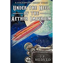 Under the Heel of the Aether Imperium: A Steampunk Short Story