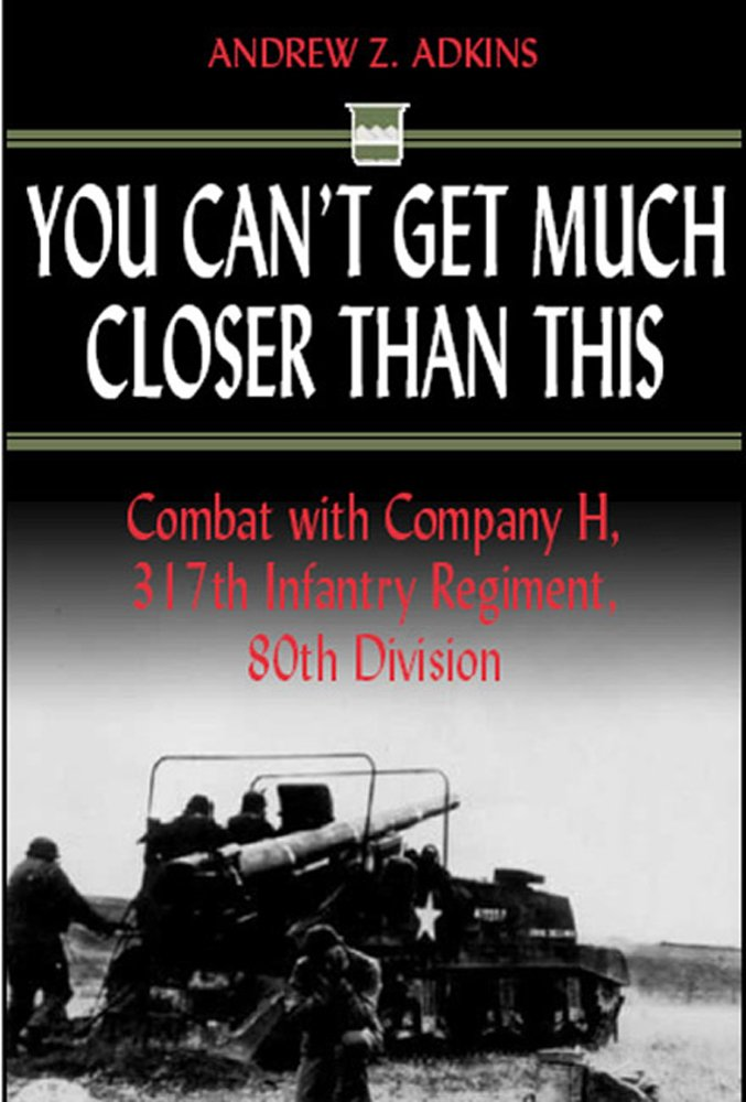 Read Online You Can't Get Much Closer Than This: Combat with Company H, 317th Infantry Regiment, 80th Division ebook
