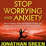 Stop Worrying and Anxiety: How to Replace Stress and Negative Thinking with Happiness, Mindfulness and Positive Thinking | Jonathan Green