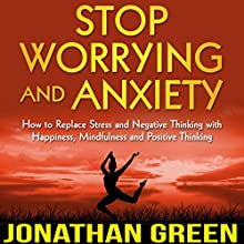 Stop Worrying and Anxiety: How to Replace Stress and Negative Thinking with Happiness, Mindfulness and Positive Thinking Audiobook by Jonathan Green Narrated by Satauna Howery