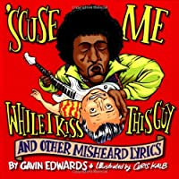 'Scuse ME... While I Kiss This Guy: And Other Misheard Lyrics