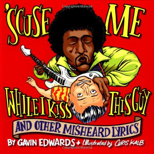 'Scuse Me While I Kiss This Guy: And Other Misheard Lyrics