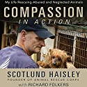 Compassion in Action: My Life Rescuing Abused and Neglected Animals Audiobook by Scotlund Haisley, Richard Folkers Narrated by Richard Folkers