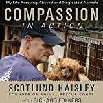 Compassion in Action: My Life Rescuing Abused and Neglected Animals | Scotlund Haisley,Richard Folkers