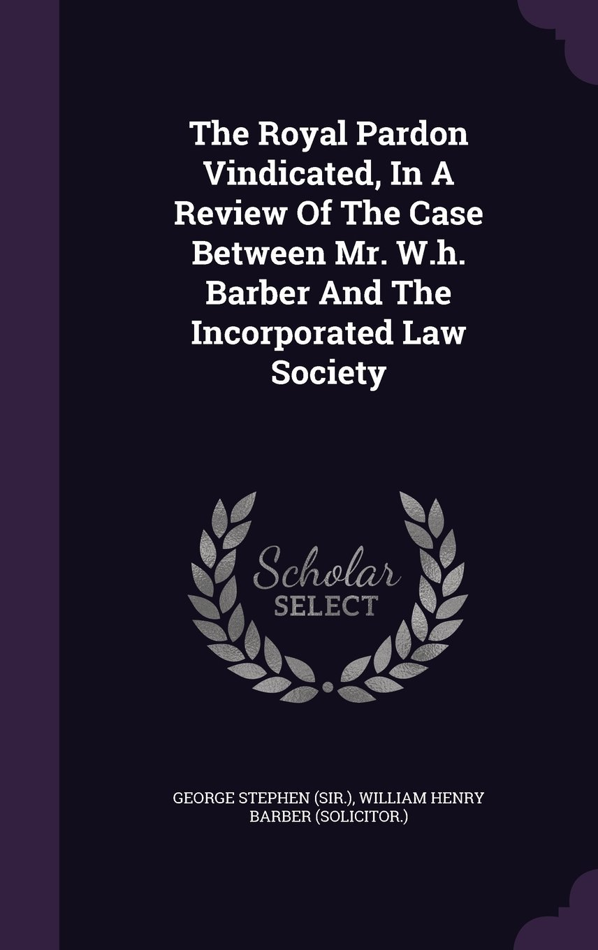 Download The Royal Pardon Vindicated, in a Review of the Case Between Mr. W.H. Barber and the Incorporated Law Society pdf