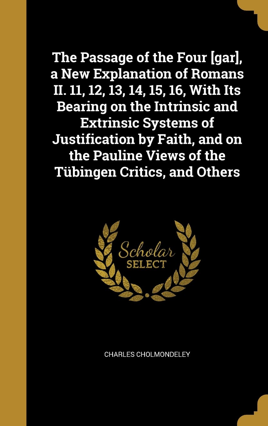 The Passage of the Four [Gar], a New Explanation of Romans II. 11, 12, 13, 14, 15, 16, with Its Bearing on the Intrinsic and Extrinsic Systems of Views of the Tubingen Critics, and Others ebook