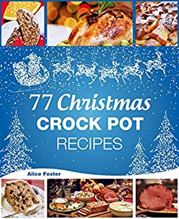 Christmas Recipes - 77 Christmas Crock Pot Recipes: (Crock-Pot Meals, Christmas Cookbook, Crock Pot Cookbook, Slow Cooker, Slow Cooker Recipes, Slow Cooking, Traditional Recipes) by [Foster, Alice]
