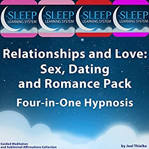 Relationships and Love: Sex, Dating, and Romance Pack - Four in One Hypnosis, Guided Meditation, and Subliminal Affirmations Collection (The Sleep Learning System) Speech