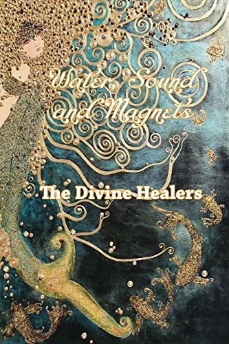 Water Sound and Magnets the Divine Healers