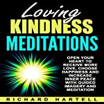 Loving Kindness Meditations: Open Your Heart to Receive More Love, Choose Happiness and Increase Inner Peace with Guided Imagery and Meditation | Richard Hartell