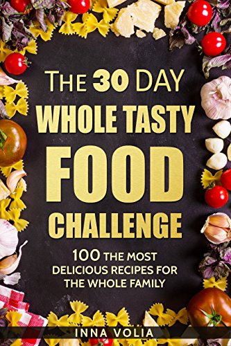 The 30 Day Whole Tasty Food Challenge: With Over 100 The Most Delicious Recipes for The Whole Family by Inna  Volia